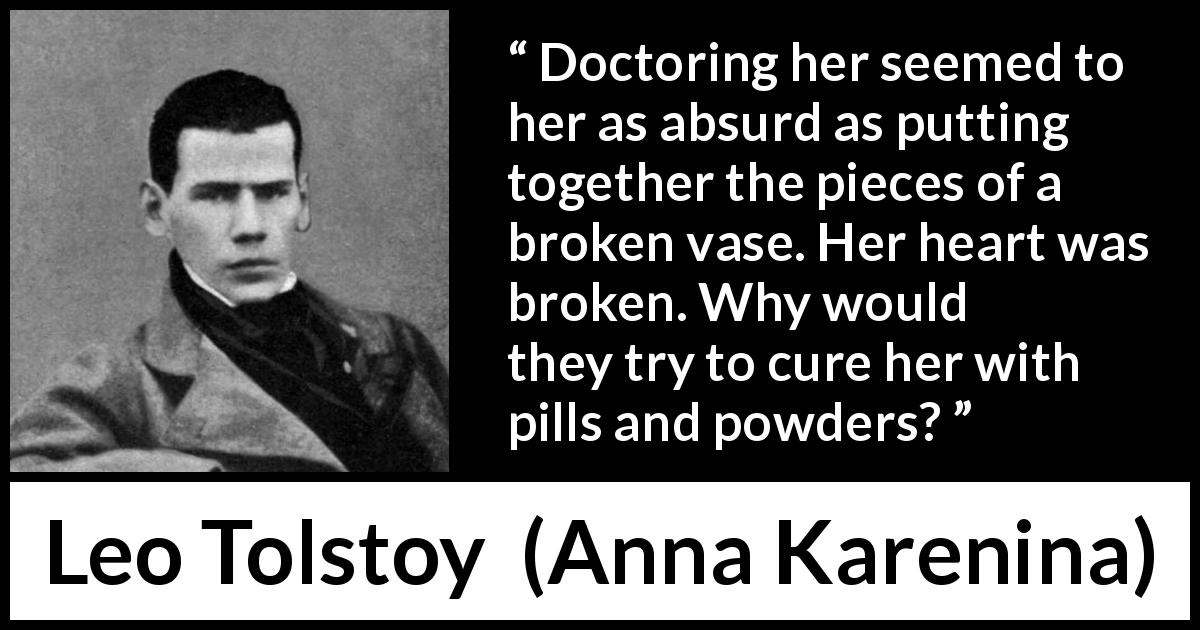 Leo Tolstoy quote about heartbreak from Anna Karenina (1877) - Doctoring her seemed to her as absurd as putting together the pieces of a broken vase. Her heart was broken. Why would they try to cure her with pills and powders?