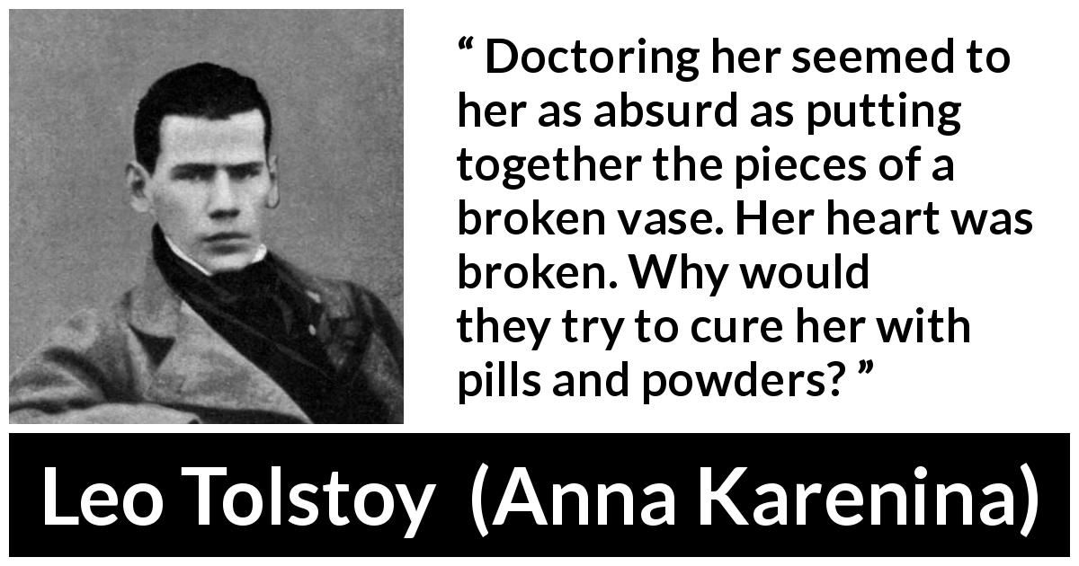 Leo Tolstoy - Anna Karenina - Doctoring her seemed to her as absurd as putting together the pieces of a broken vase. Her heart was broken. Why would they try to cure her with pills and powders?