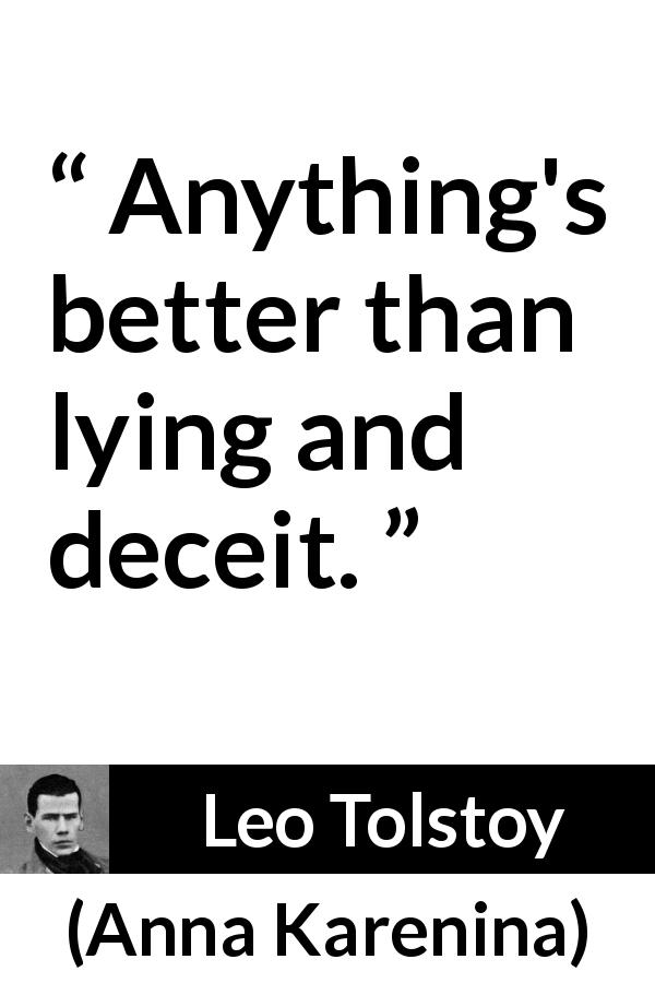 Leo Tolstoy - Anna Karenina - Anything's better than lying and deceit.