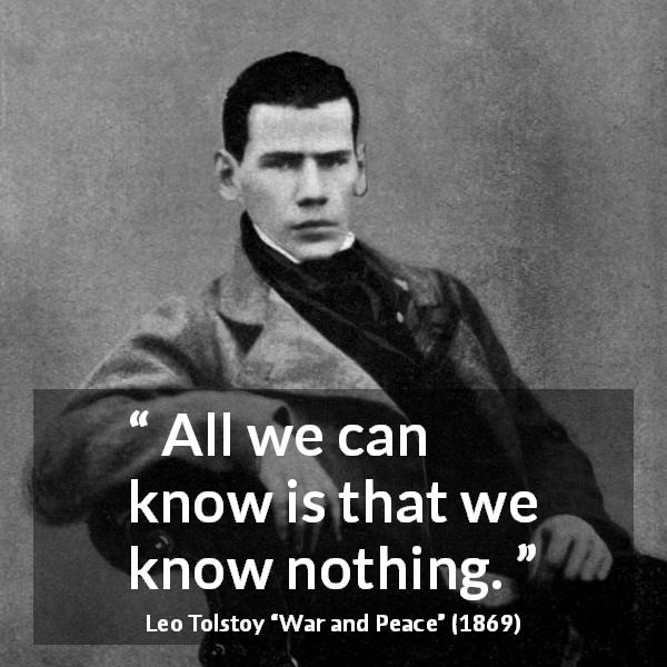 "Leo Tolstoy about knowledge (""War and Peace"", 1869) - All we can know is that we know nothing."
