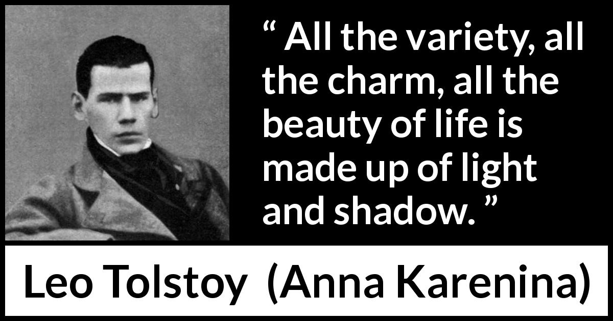 Leo Tolstoy - Anna Karenina - All the variety, all the charm, all the beauty of life is made up of light and shadow.