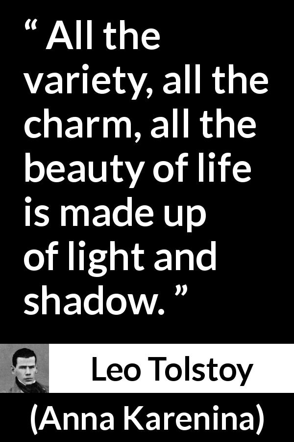 "Leo Tolstoy about life (""Anna Karenina"", 1877) - All the variety, all the charm, all the beauty of life is made up of light and shadow."