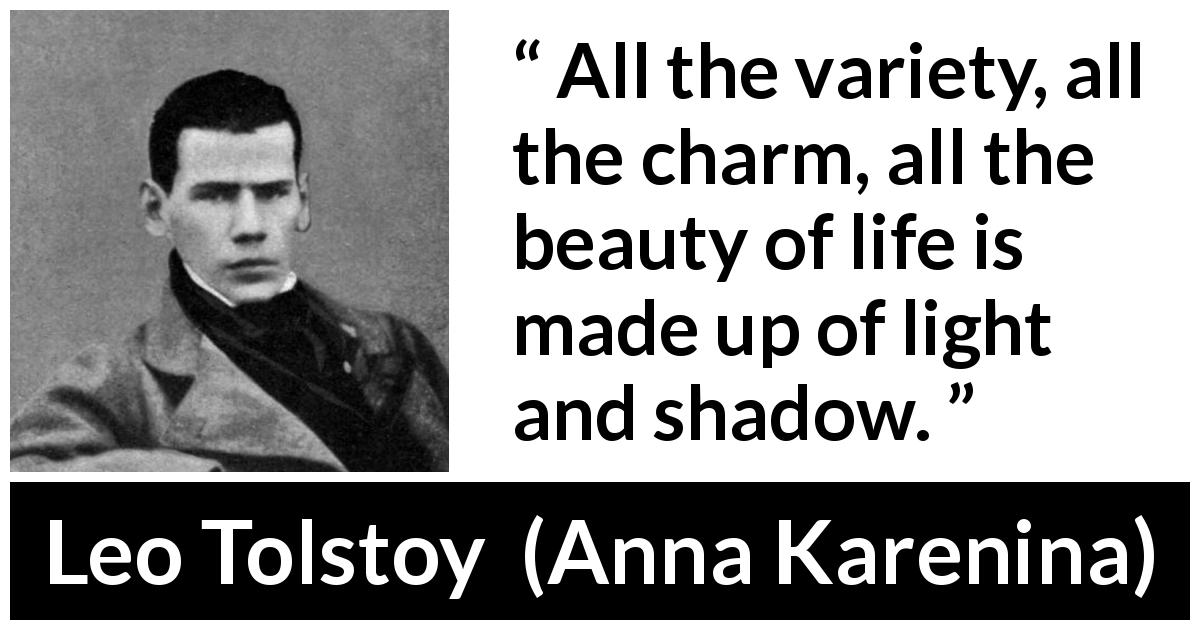 Leo Tolstoy quote about life from Anna Karenina (1877) - All the variety, all the charm, all the beauty of life is made up of light and shadow.