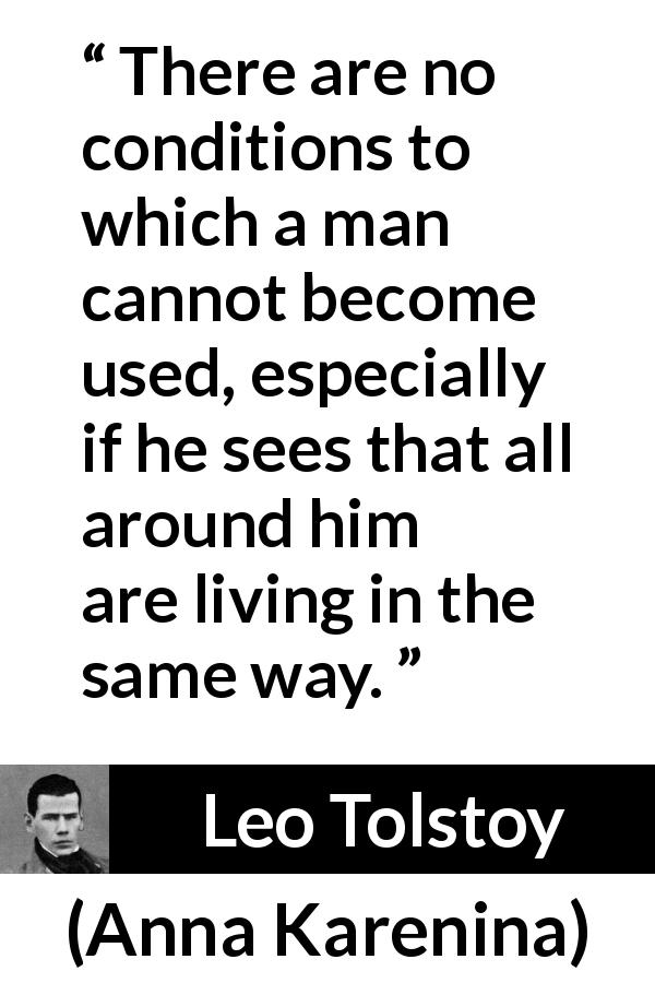 "Leo Tolstoy about life (""Anna Karenina"", 1877) - There are no conditions to which a man cannot become used, especially if he sees that all around him are living in the same way."