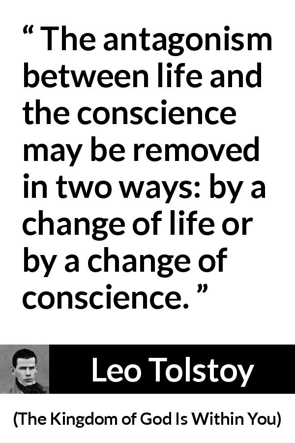 "Leo Tolstoy about life (""The Kingdom of God Is Within You"", 1894) - The antagonism between life and the conscience may be removed in two ways: by a change of life or by a change of conscience."