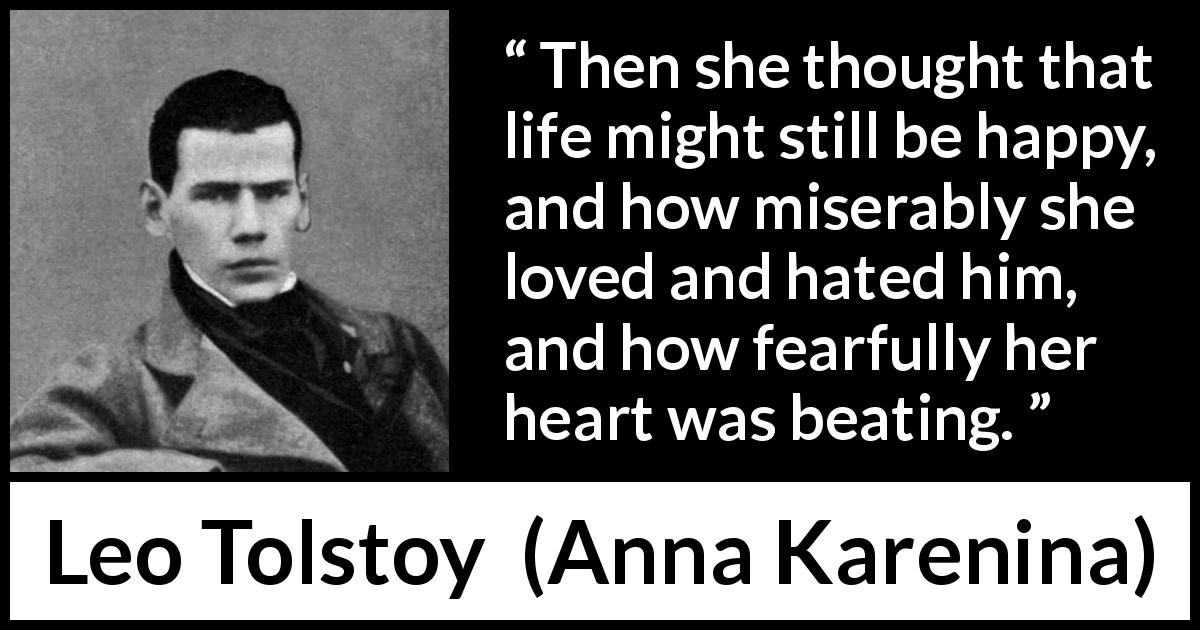 "Leo Tolstoy about love (""Anna Karenina"", 1877) - Then she thought that life might still be happy, and how miserably she loved and hated him, and how fearfully her heart was beating."