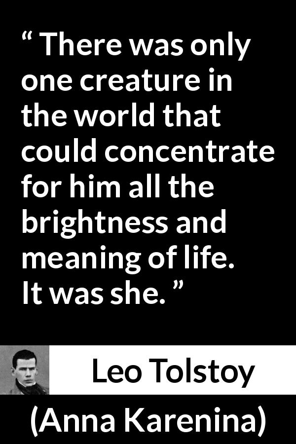 "Leo Tolstoy about love (""Anna Karenina"", 1877) - There was only one creature in the world that could concentrate for him all the brightness and meaning of life. It was she."