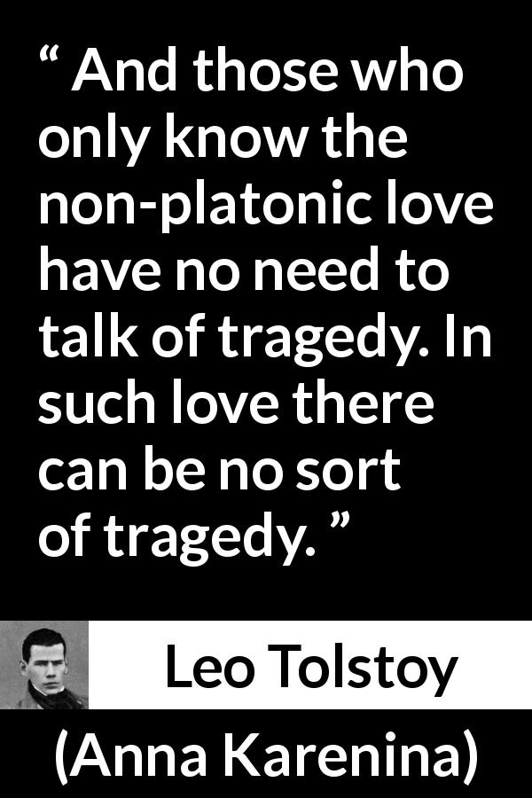 Leo Tolstoy quote about love from Anna Karenina (1877) - And those who only know the non-platonic love have no need to talk of tragedy. In such love there can be no sort of tragedy.