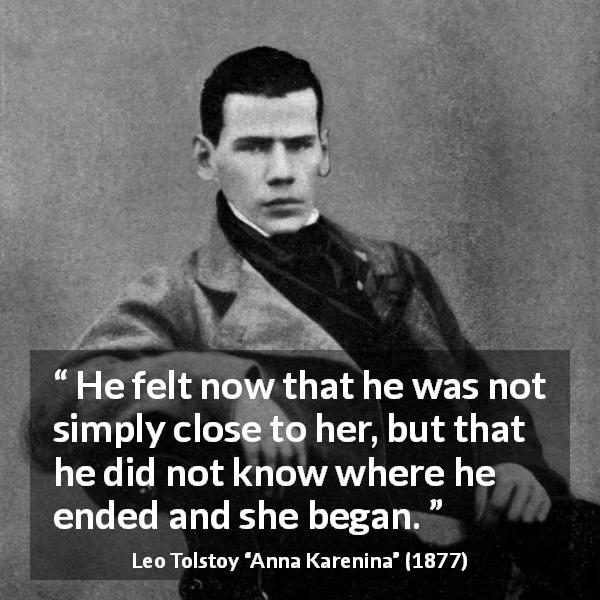 "Leo Tolstoy about love (""Anna Karenina"", 1877) - He felt now that he was not simply close to her, but that he did not know where he ended and she began."