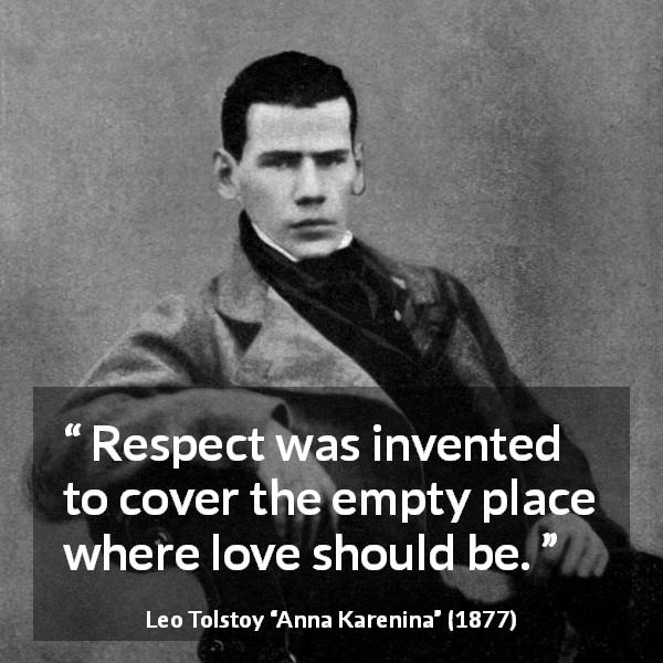 "Leo Tolstoy about love (""Anna Karenina"", 1877) - Respect was invented to cover the empty place where love should be."