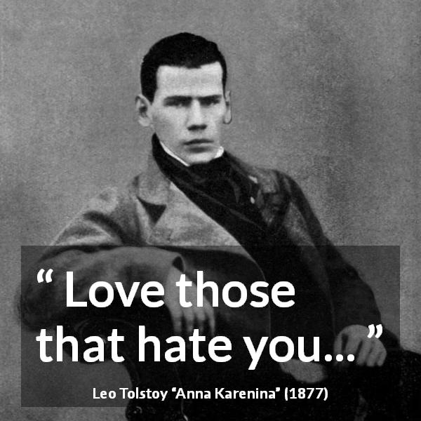 "Leo Tolstoy about love (""Anna Karenina"", 1877) - Love those that hate you..."