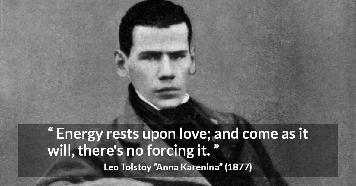 "Leo Tolstoy about love (""Anna Karenina"", 1877) - Energy rests upon love; and come as it will, there's no forcing it."