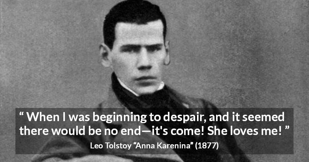 "Leo Tolstoy about love (""Anna Karenina"", 1877) - When I was beginning to despair, and it seemed there would be no end—it's come! She loves me!"