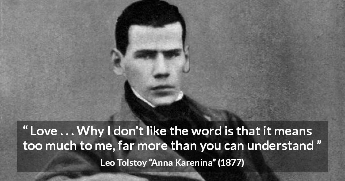 "Leo Tolstoy about love (""Anna Karenina"", 1877) - Love . . . Why I don't like the word is that it means too much to me, far more than you can understand"