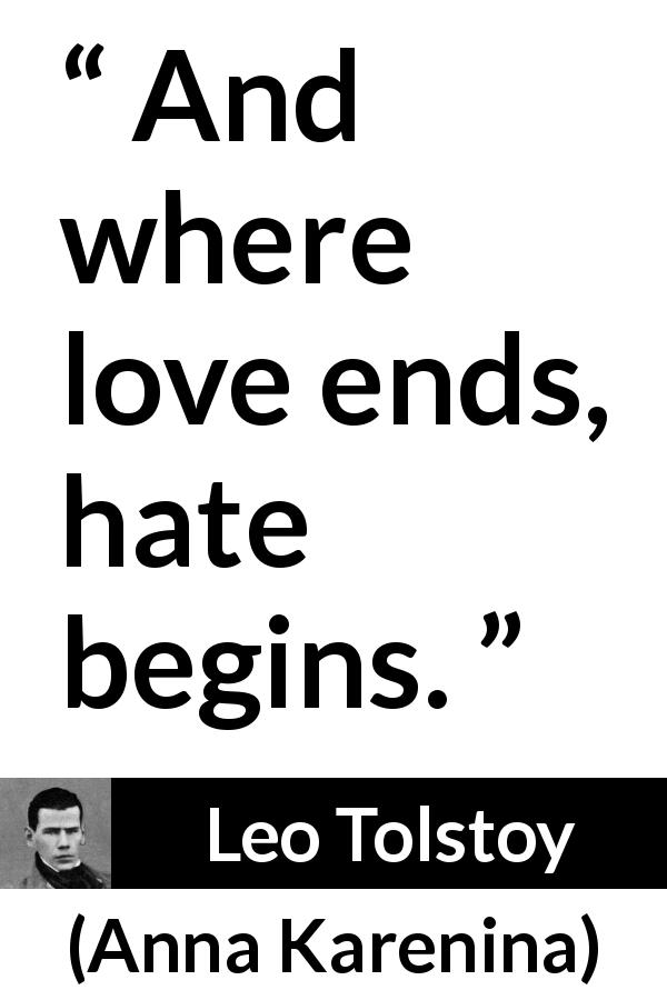 Leo Tolstoy - Anna Karenina - And where love ends, hate begins.