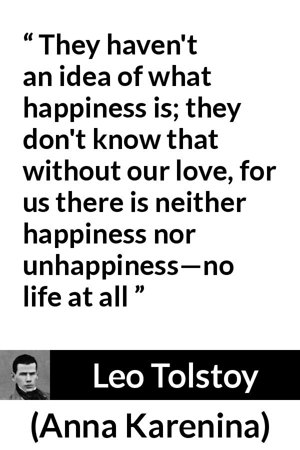 "Leo Tolstoy about love (""Anna Karenina"", 1877) - They haven't an idea of what happiness is; they don't know that without our love, for us there is neither happiness nor unhappiness—no life at all"
