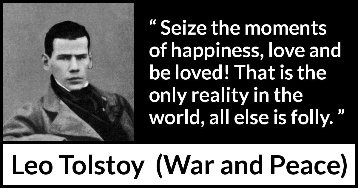 "Leo Tolstoy about love (""War and Peace"", 1869) - Seize the moments of happiness, love and be loved! That is the only reality in the world, all else is folly."