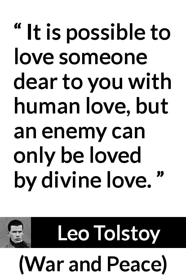 "Leo Tolstoy about love (""War and Peace"", 1869) - It is possible to love someone dear to you with human love, but an enemy can only be loved by divine love."