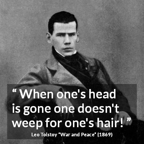 "Leo Tolstoy about madness (""War and Peace"", 1869) - When one's head is gone one doesn't weep for one's hair!"