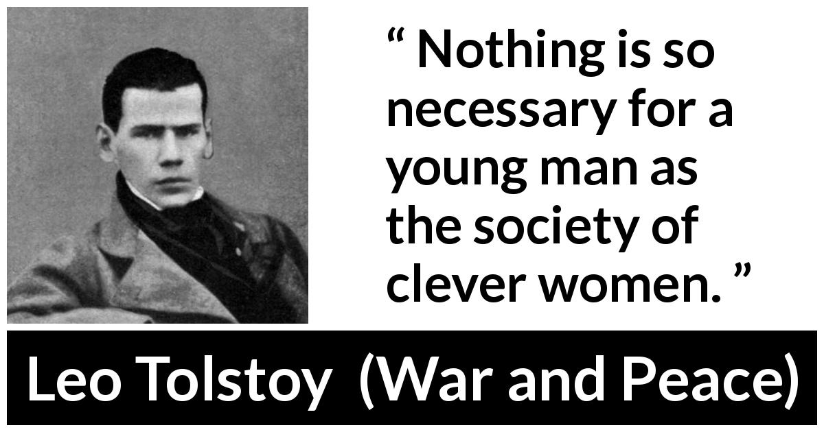 Leo Tolstoy quote about men from War and Peace (1869) - Nothing is so necessary for a young man as the society of clever women.