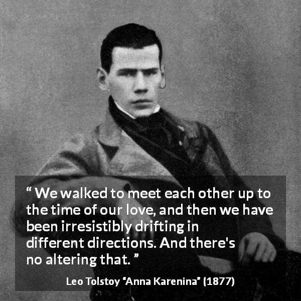 "Leo Tolstoy about relationship (""Anna Karenina"", 1877) - We walked to meet each other up to the time of our love, and then we have been irresistibly drifting in different directions. And there's no altering that."