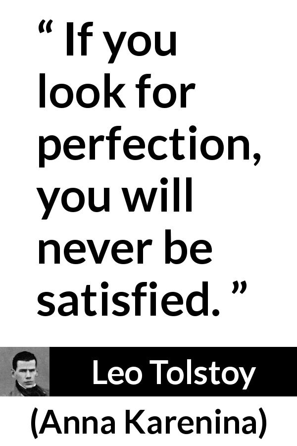 "Leo Tolstoy about satisfaction (""Anna Karenina"", 1877) - If you look for perfection, you will never be satisfied."