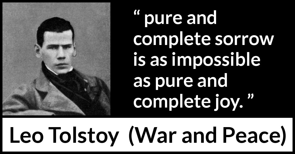 "Leo Tolstoy about sorrow (""War and Peace"", 1869) - pure and complete sorrow is as impossible as pure and complete joy."
