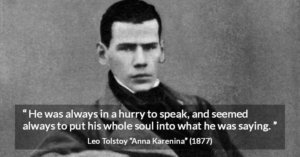 "Leo Tolstoy about speech (""Anna Karenina"", 1877) - He was always in a hurry to speak, and seemed always to put his whole soul into what he was saying."