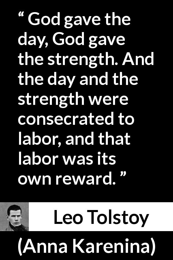 Leo Tolstoy quote about strength from Anna Karenina (1877) - God gave the day, God gave the strength. And the day and the strength were consecrated to labor, and that labor was its own reward.