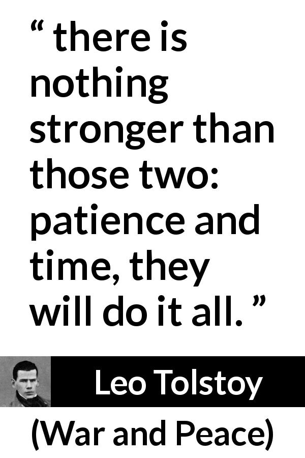 "Leo Tolstoy about time (""War and Peace"", 1869) - there is nothing stronger than those two: patience and time, they will do it all."