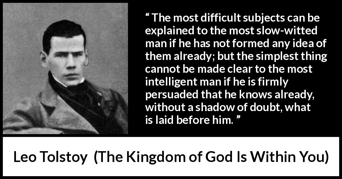 "Leo Tolstoy about understanding (""The Kingdom of God Is Within You"", 1894) - The most difficult subjects can be explained to the most slow-witted man if he has not formed any idea of them already; but the simplest thing cannot be made clear to the most intelligent man if he is firmly persuaded that he knows already, without a shadow of doubt, what is laid before him."