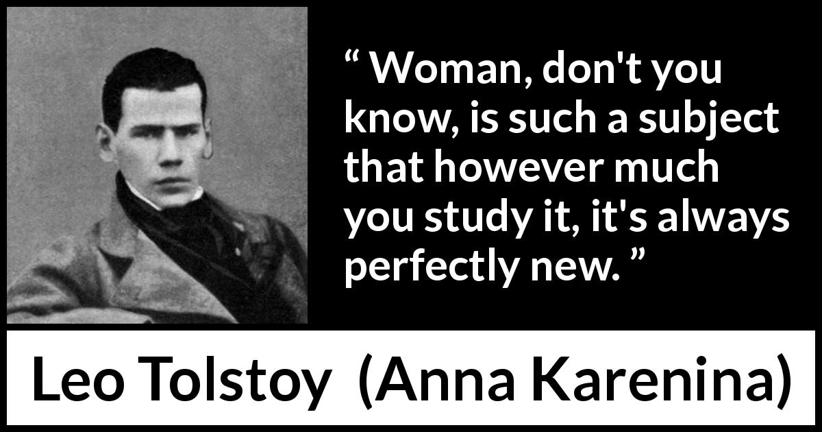 "Leo Tolstoy about women (""Anna Karenina"", 1877) - Woman, don't you know, is such a subject that however much you study it, it's always perfectly new."