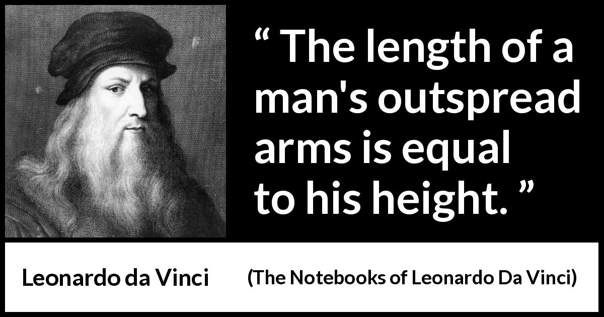 "Leonardo da Vinci about body (""The Notebooks of Leonardo Da Vinci"", 1478 – 1519) - The length of a man's outspread arms is equal to his height."