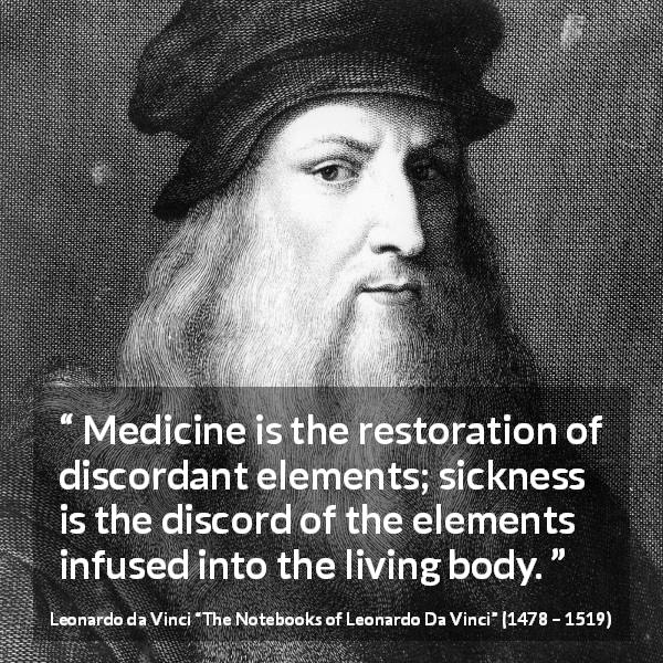 Leonardo da Vinci quote about body from The Notebooks of Leonardo Da Vinci (1478 – 1519) - Medicine is the restoration of discordant elements; sickness is the discord of the elements infused into the living body.