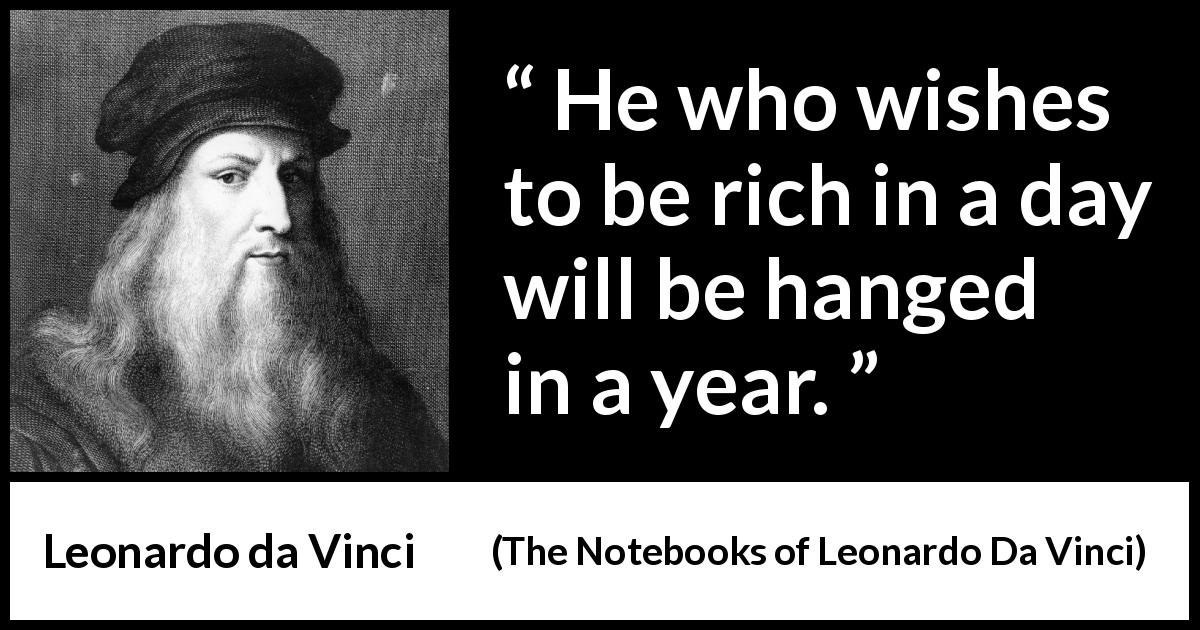 Leonardo da Vinci quote about crime from The Notebooks of Leonardo Da Vinci (1478 – 1519) - He who wishes to be rich in a day will be hanged in a year.