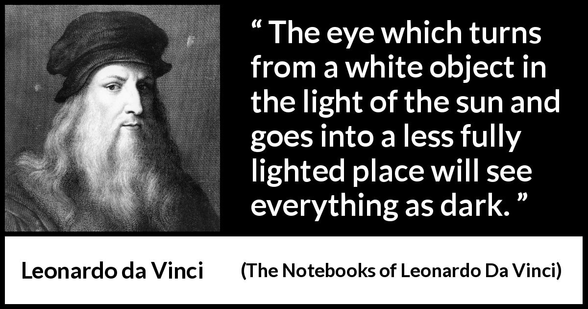 Leonardo da Vinci - The Notebooks of Leonardo Da Vinci - The eye which turns from a white object in the light of the sun and goes into a less fully lighted place will see everything as dark.
