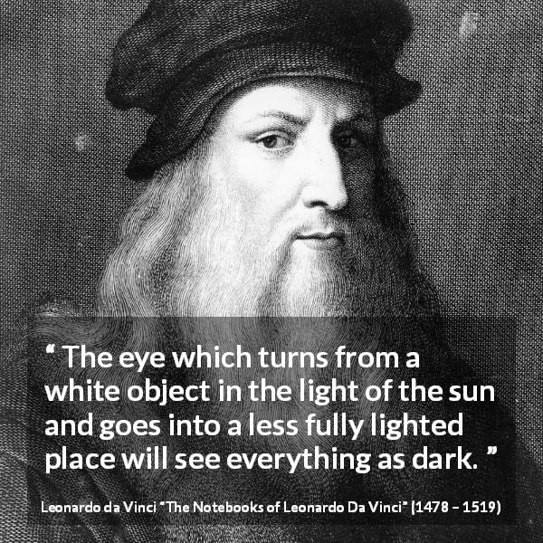 "Leonardo da Vinci about darkness (""The Notebooks of Leonardo Da Vinci"", 1478 – 1519) - The eye which turns from a white object in the light of the sun and goes into a less fully lighted place will see everything as dark."