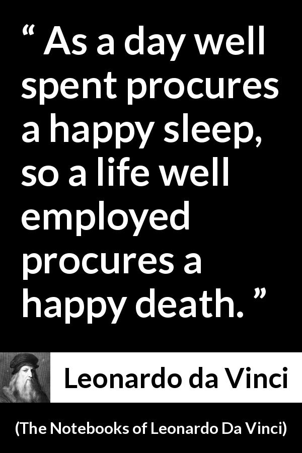 "Leonardo da Vinci about death (""The Notebooks of Leonardo Da Vinci"", 1478 – 1519) - As a day well spent procures a happy sleep, so a life well employed procures a happy death."