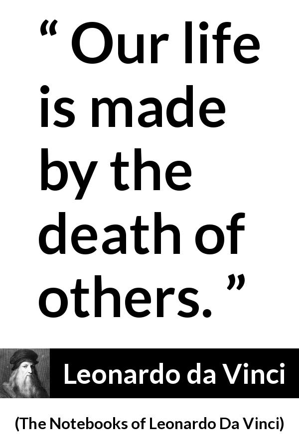 Leonardo da Vinci quote about death from The Notebooks of Leonardo Da Vinci (1478 – 1519) - Our life is made by the death of others.