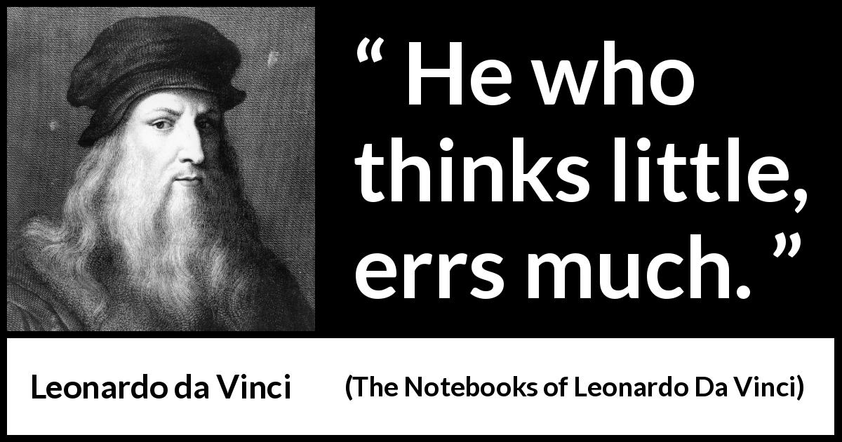 "Leonardo da Vinci about error (""The Notebooks of Leonardo Da Vinci"", 1478 – 1519) - He who thinks little, errs much."