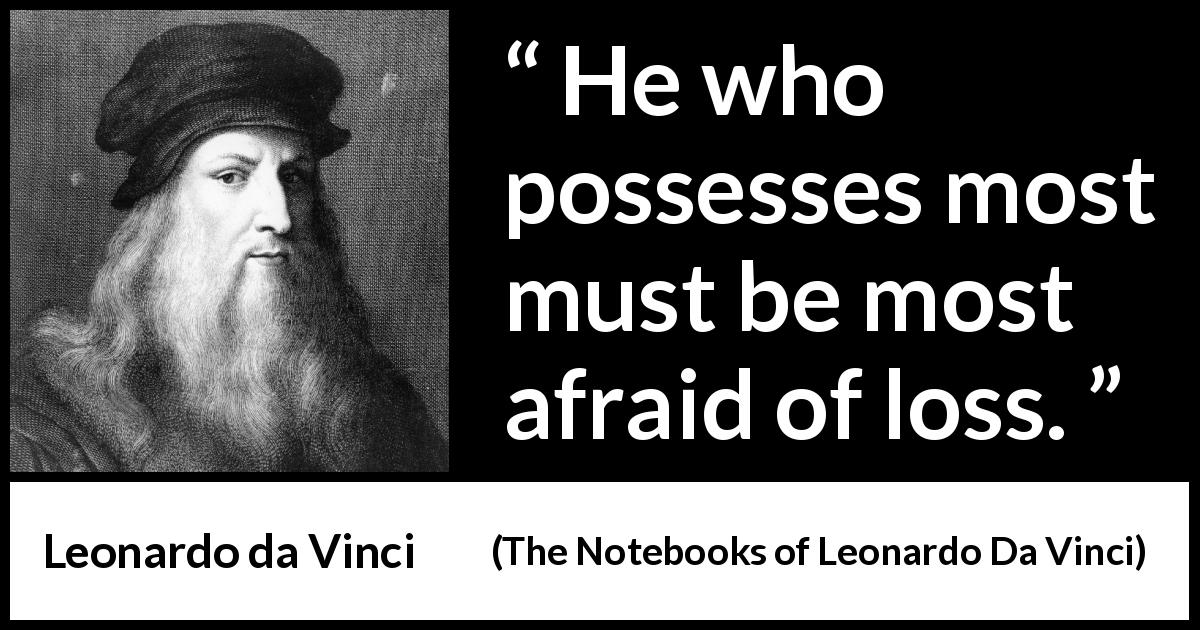 Leonardo da Vinci quote about fear from The Notebooks of Leonardo Da Vinci (1478 – 1519) - He who possesses most must be most afraid of loss.