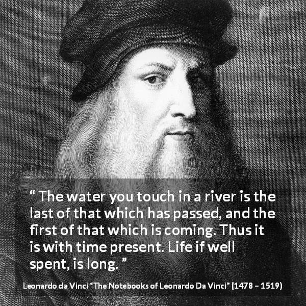 Leonardo da Vinci quote about life from The Notebooks of Leonardo Da Vinci (1478 – 1519) - The water you touch in a river is the last of that which has passed, and the first of that which is coming. Thus it is with time present. Life if well spent, is long.