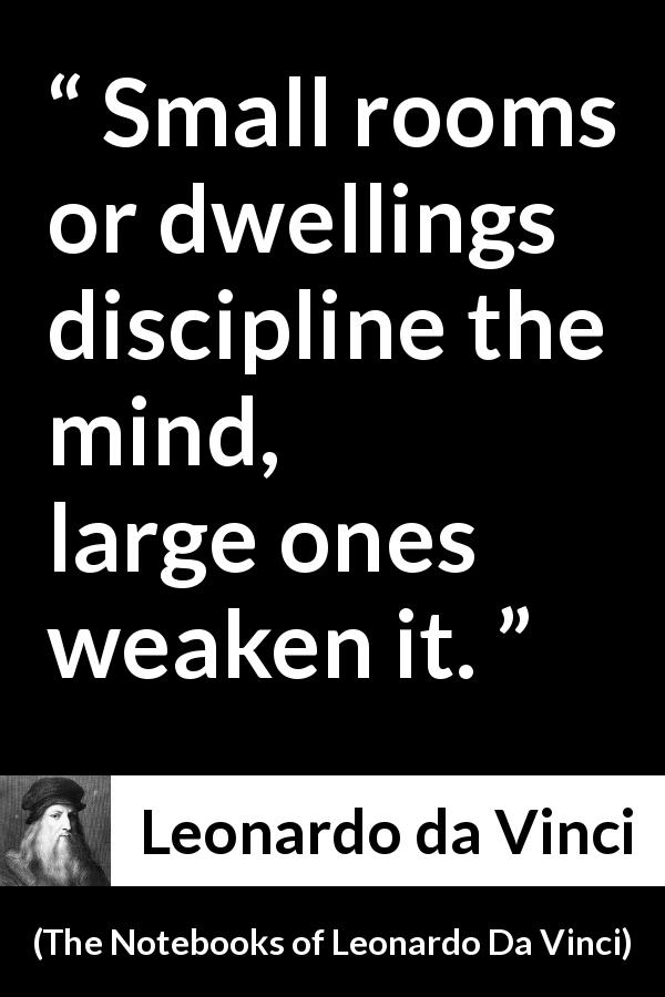 Leonardo da Vinci quote about mind from The Notebooks of Leonardo Da Vinci (1478 – 1519) - Small rooms or dwellings discipline the mind, large ones weaken it.
