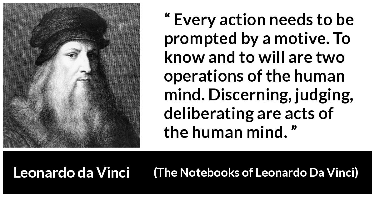"Leonardo da Vinci about mind (""The Notebooks of Leonardo Da Vinci"", 1478 – 1519) - Every action needs to be prompted by a motive. To know and to will are two operations of the human mind. Discerning, judging, deliberating are acts of the human mind."