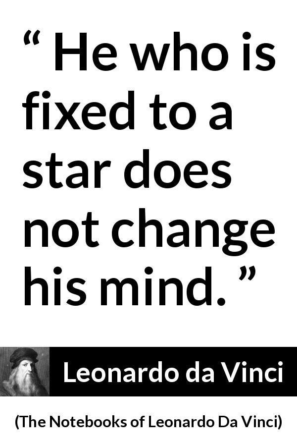 "Leonardo da Vinci about mind (""The Notebooks of Leonardo Da Vinci"", 1478 – 1519) - He who is fixed to a star does not change his mind."