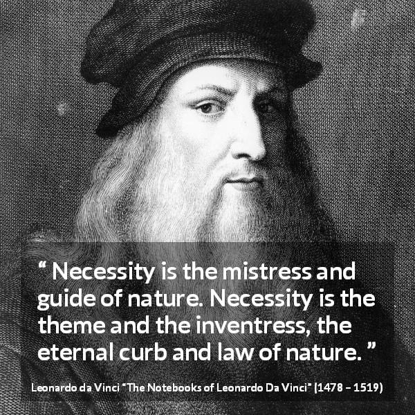 "Leonardo da Vinci about nature (""The Notebooks of Leonardo Da Vinci"", 1478 – 1519) - Necessity is the mistress and guide of nature. Necessity is the theme and the inventress, the eternal curb and law of nature."