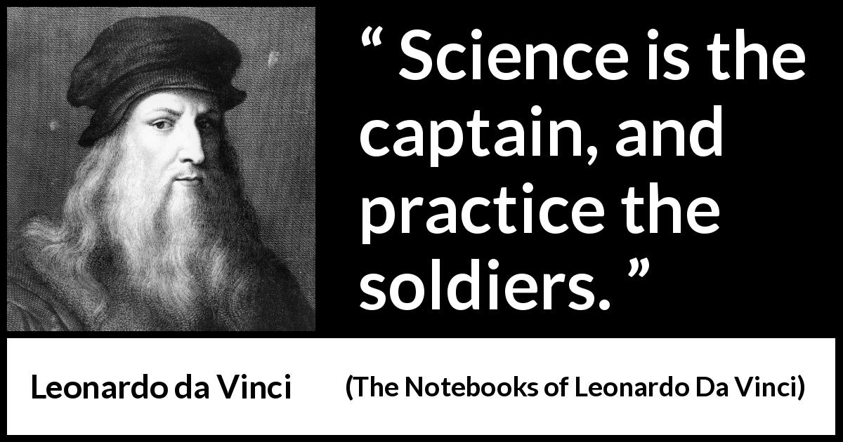 Leonardo da Vinci quote about practice from The Notebooks of Leonardo Da Vinci (1478 – 1519) - Science is the captain, and practice the soldiers.