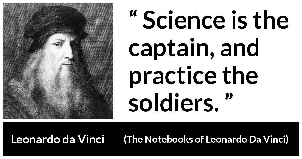Leonardo da Vinci - The Notebooks of Leonardo Da Vinci - Science is the captain, and practice the soldiers.