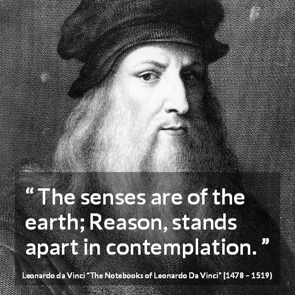 "Leonardo da Vinci about reason (""The Notebooks of Leonardo Da Vinci"", 1478 – 1519) - The senses are of the earth; Reason, stands apart in contemplation."