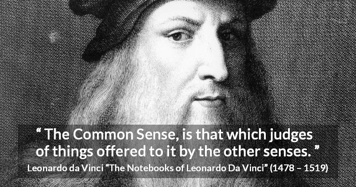 "Leonardo da Vinci about senses (""The Notebooks of Leonardo Da Vinci"", 1478 – 1519) - The Common Sense, is that which judges of things offered to it by the other senses."